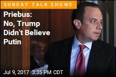 Priebus: No, Trump Didn't Believe Putin