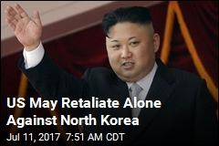 US May Retaliate Alone Against North Korea