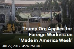 Trump Org Applies for Foreign Workers on 'Made in America Week'
