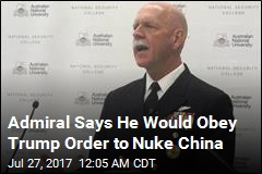 Admiral Says He Would Obey Trump Order to Nuke China