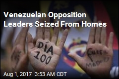 Venezuelan Opposition Leaders Seized From Homes