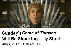 Sunday's Game of Thrones Will Be Shocking ... ly Short