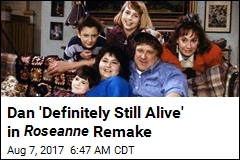 Dan 'Definitely Still Alive' in Roseanne Remake