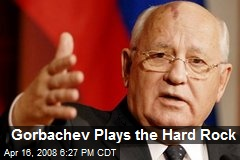 Gorbachev Plays the Hard Rock