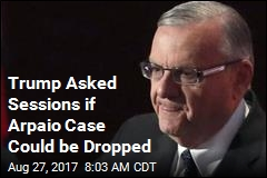 Trump Asked Sessions if Arpaio Case Could be Dropped