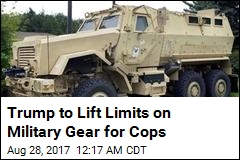 Trump to Lift Limits on Military Gear for Cops