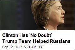 Clinton Has 'No Doubt' Trump Team Helped Russians