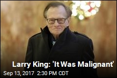 Larry King: 'It Was Malignant'