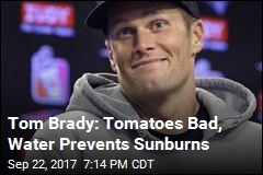 Tom Brady: Tomatoes Bad, Water Prevents Sunburns