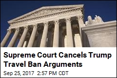 SCOTUS Cancels Arguments on Trump Travel Ban