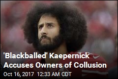'Blackballed' Kaepernick Accuses Owners of Collusion