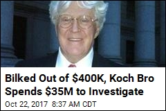 Bilked Out of $400K, Koch Bro Spends $35M to Investigate