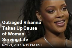 Outraged Rihanna Takes Up Cause of Woman Serving LIfe