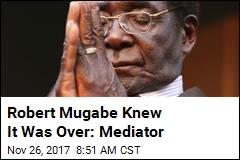 Robert Mugabe Knew It Was Over: Mediator