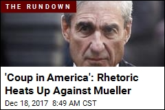 'Coup in America': Rhetoric Heats Up Against Mueller