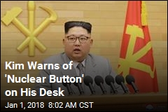 Kim Warns of 'Nuclear Button' on His Desk
