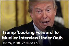 Trump 'Looking Forward' to Mueller Interview Under Oath