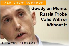 Gowdy on Memo: Russia Probe Valid With or Without It