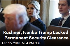 Kushner, Ivanka Trump Lacked Permanent Security Clearance