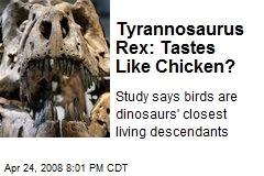 Tyrannosaurus Rex: Tastes Like Chicken?