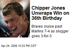 Chipper Jones Unwraps Win on 36th Birthday