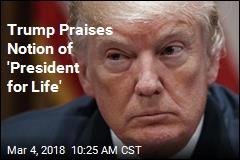 Trump Praises Notion of 'President for Life'