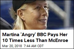 Martina 'Angry' BBC Pays Her 10 Times Less Than McEnroe