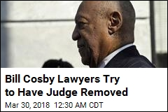 Bill Cosby Lawyers Try to Have Judge Removed