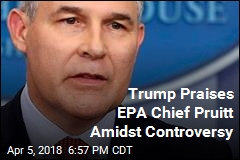Trump Says Embattled EPA Chief Has Done 'Fantastic' Job