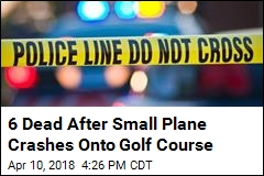 6 Dead After Small Plane Crashes Onto Golf Course