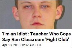 'I'm an Idiot': Teacher Who Cops Say Ran Classroom 'Fight Club'