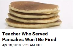 Teacher Who Served Pancakes Won't Be Fired