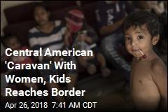 Central American 'Caravan' With Women, Kids Reaches Border