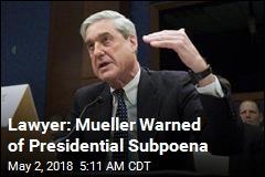 Lawyer: Mueller Warned of Presidential Subpoena
