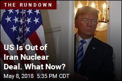 US Is Out of Iran Nuclear Deal. What Now?