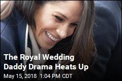 The Royal Wedding Daddy Drama Heats Up