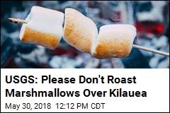 USGS: Please Don't Roast Marshmallows Over Kilauea