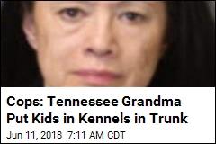 Cops: Tennessee Grandma Put Kids in Kennels in Trunk