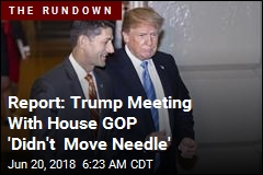 Report: Trump Meeting With House GOP 'Didn't Move Needle'