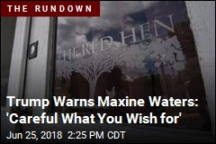 Trump Warns Maxine Waters: 'Careful What You Wish for'