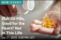 Fish Oil Pills, Good for the Heart? Not in This Life