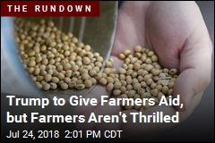 Trump to Give Farmers Aid, but Farmers Aren't Thrilled