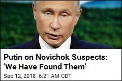 Putin on Novichok Suspects: 'We Have Found Them'