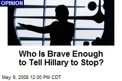 Who Is Brave Enough to Tell Hillary to Stop?