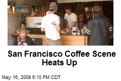San Francisco Coffee Scene Heats Up