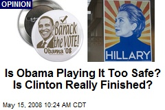 Is Obama Playing It Too Safe? Is Clinton Really Finished?