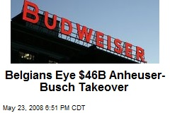 Belgians Eye $46B Anheuser-Busch Takeover