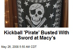 Kickball 'Pirate' Busted With Sword at Macy's