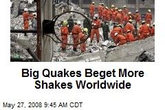 Big Quakes Beget More Shakes Worldwide