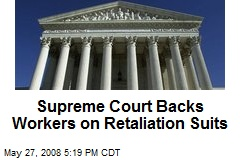Supreme Court Backs Workers on Retaliation Suits